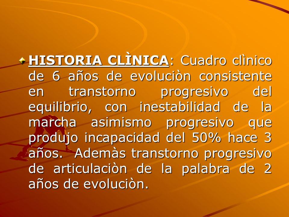 HISTORIA CLÌNICA: Cuadro clìnico de 6 años de evoluciòn consistente en transtorno progresivo del equilibrio, con inestabilidad de la marcha asimismo progresivo que produjo incapacidad del 50% hace 3 años.