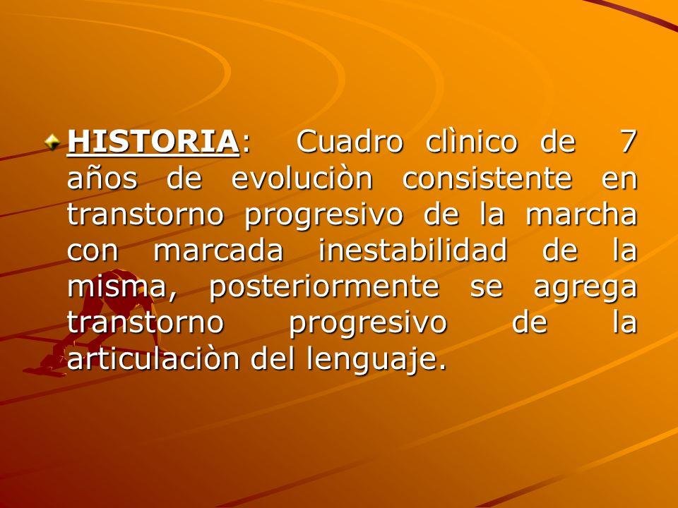 HISTORIA: Cuadro clìnico de 7 años de evoluciòn consistente en transtorno progresivo de la marcha con marcada inestabilidad de la misma, posteriormente se agrega transtorno progresivo de la articulaciòn del lenguaje.