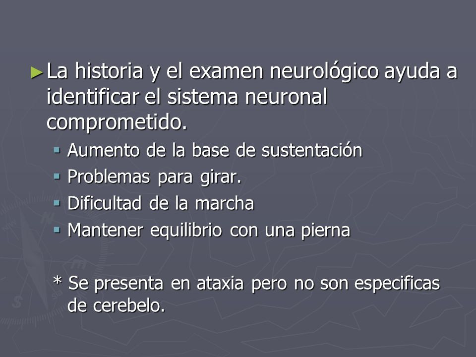 La historia y el examen neurológico ayuda a identificar el sistema neuronal comprometido.