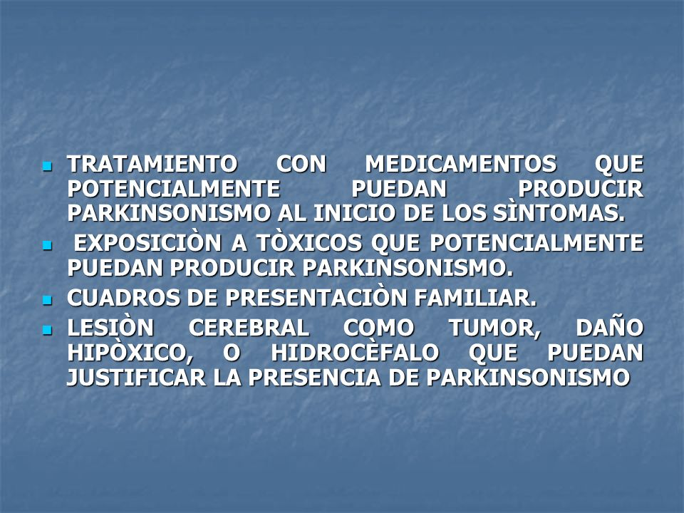 TRATAMIENTO CON MEDICAMENTOS QUE POTENCIALMENTE PUEDAN PRODUCIR PARKINSONISMO AL INICIO DE LOS SÌNTOMAS.