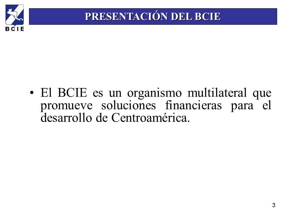 PRESENTACIÓN DEL BCIEEl BCIE es un organismo multilateral que promueve soluciones financieras para el desarrollo de Centroamérica.