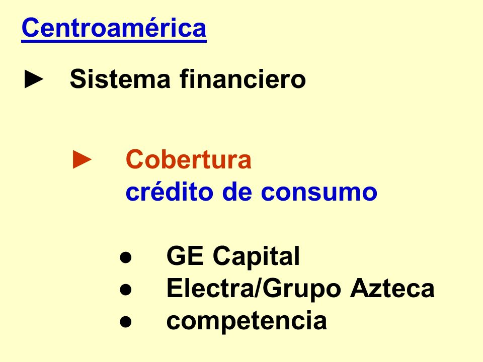 Centroamérica ► Sistema financiero. ► Cobertura. crédito de consumo. ● GE Capital. ● Electra/Grupo Azteca.