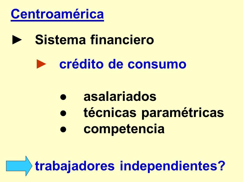 Centroamérica► Sistema financiero. ► crédito de consumo. ● asalariados. ● técnicas paramétricas. ● competencia.