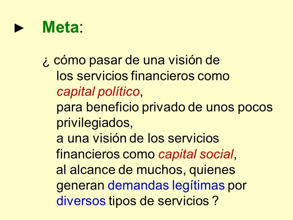 ► Meta: ¿ cómo pasar de una visión de. los servicios financieros como. capital político, para beneficio privado de unos pocos privilegiados,