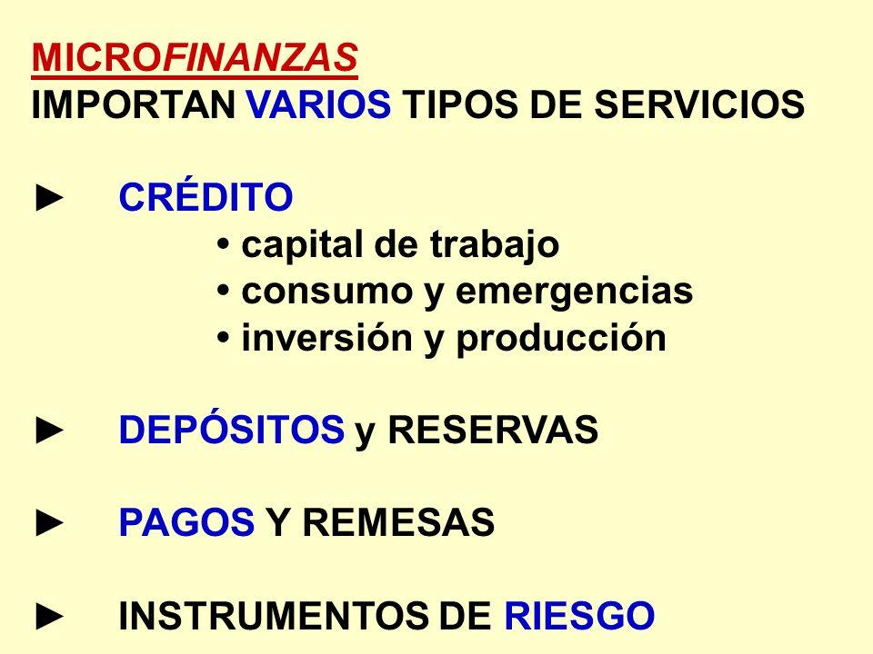 MICROFINANZAS IMPORTAN VARIOS TIPOS DE SERVICIOS. ► CRÉDITO. • capital de trabajo. • consumo y emergencias.