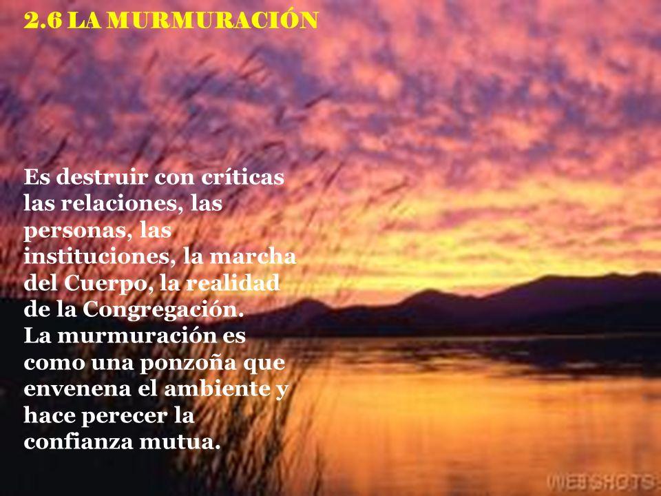 2.6 LA MURMURACIÓN Es destruir con críticas las relaciones, las personas, las instituciones, la marcha del Cuerpo, la realidad de la Congregación.