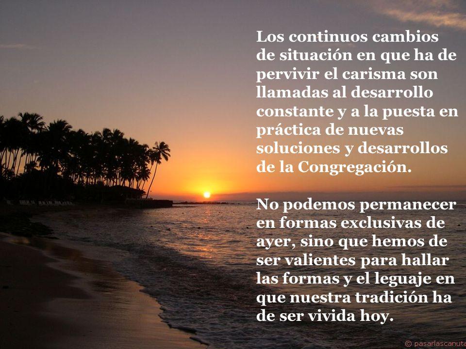 Los continuos cambios de situación en que ha de pervivir el carisma son llamadas al desarrollo constante y a la puesta en práctica de nuevas soluciones y desarrollos de la Congregación.
