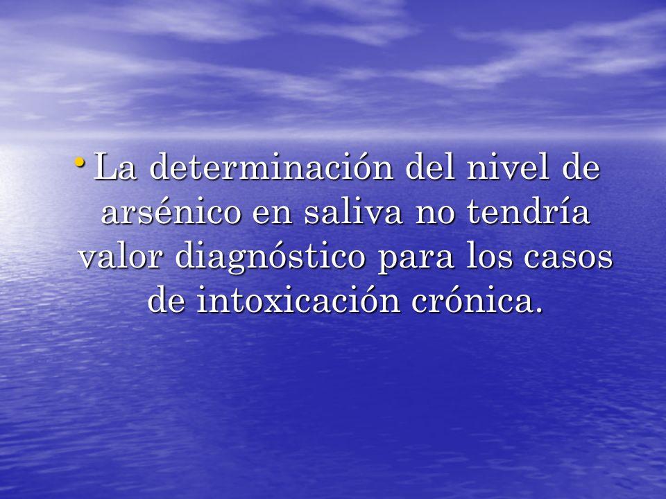 La determinación del nivel de arsénico en saliva no tendría valor diagnóstico para los casos de intoxicación crónica.