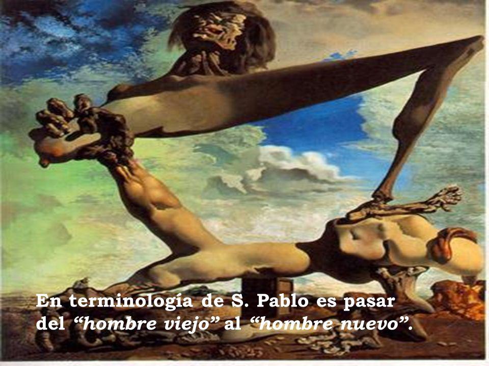 En terminología de S. Pablo es pasar del hombre viejo al hombre nuevo .