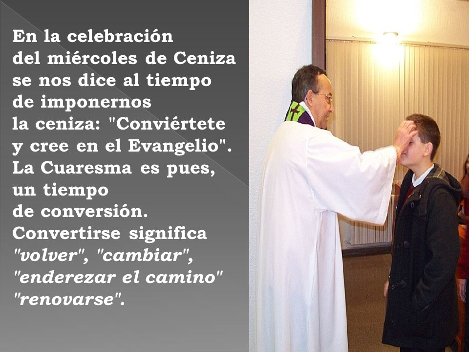 En la celebración del miércoles de Ceniza se nos dice al tiempo de imponernos la ceniza: Conviértete y cree en el Evangelio .
