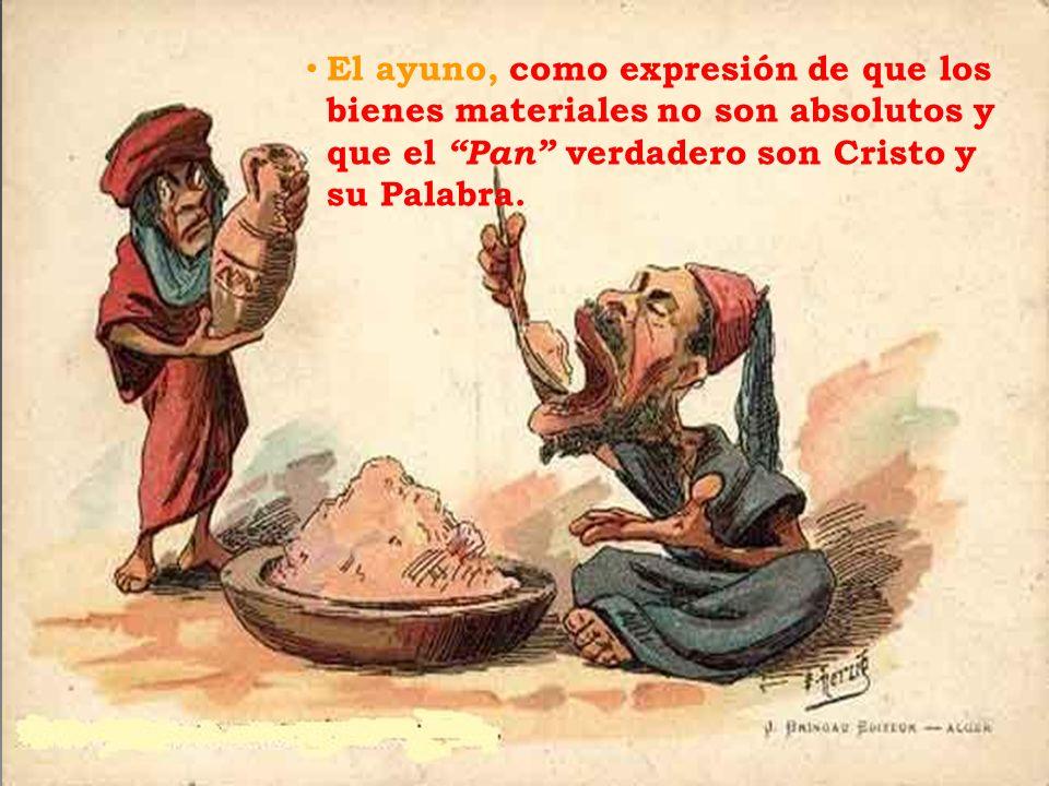 El ayuno, como expresión de que los bienes materiales no son absolutos y que el Pan verdadero son Cristo y su Palabra.