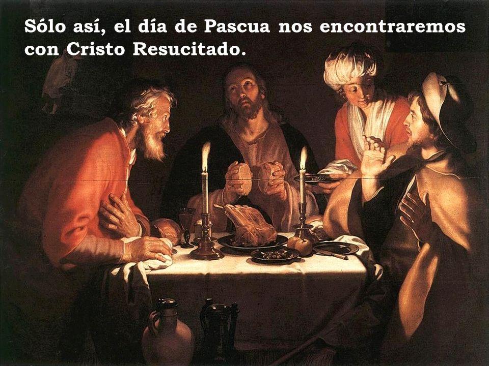 Sólo así, el día de Pascua nos encontraremos con Cristo Resucitado.