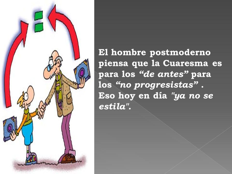 El hombre postmoderno piensa que la Cuaresma es para los de antes para los no progresistas .