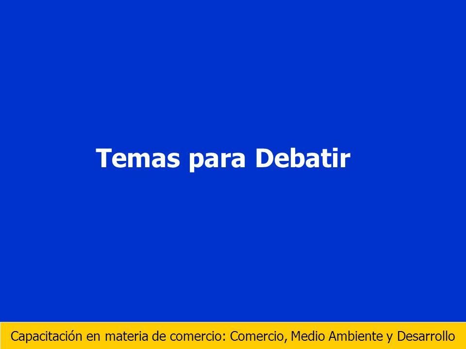 Temas para Debatir Capacitación en materia de comercio: Comercio, Medio Ambiente y Desarrollo
