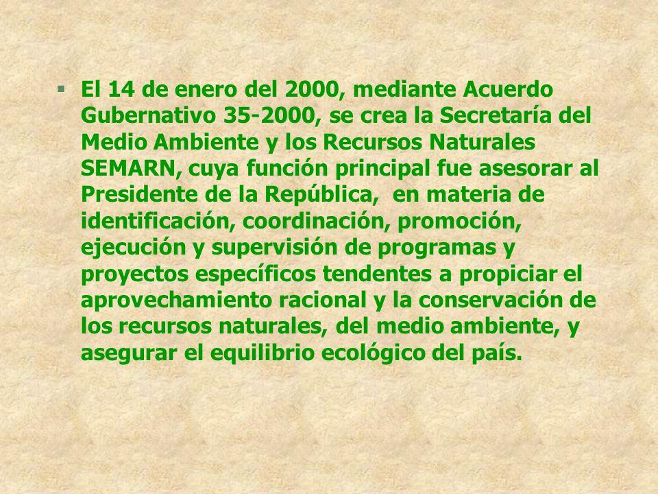 El 14 de enero del 2000, mediante Acuerdo Gubernativo 35-2000, se crea la Secretaría del Medio Ambiente y los Recursos Naturales SEMARN, cuya función principal fue asesorar al Presidente de la República, en materia de identificación, coordinación, promoción, ejecución y supervisión de programas y proyectos específicos tendentes a propiciar el aprovechamiento racional y la conservación de los recursos naturales, del medio ambiente, y asegurar el equilibrio ecológico del país.
