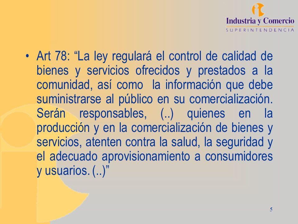 Art 78: La ley regulará el control de calidad de bienes y servicios ofrecidos y prestados a la comunidad, así como la información que debe suministrarse al público en su comercialización.