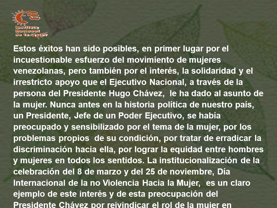 Estos éxitos han sido posibles, en primer lugar por el incuestionable esfuerzo del movimiento de mujeres venezolanas, pero también por el interés, la solidaridad y el irrestricto apoyo que el Ejecutivo Nacional, a través de la persona del Presidente Hugo Chávez, le ha dado al asunto de la mujer.