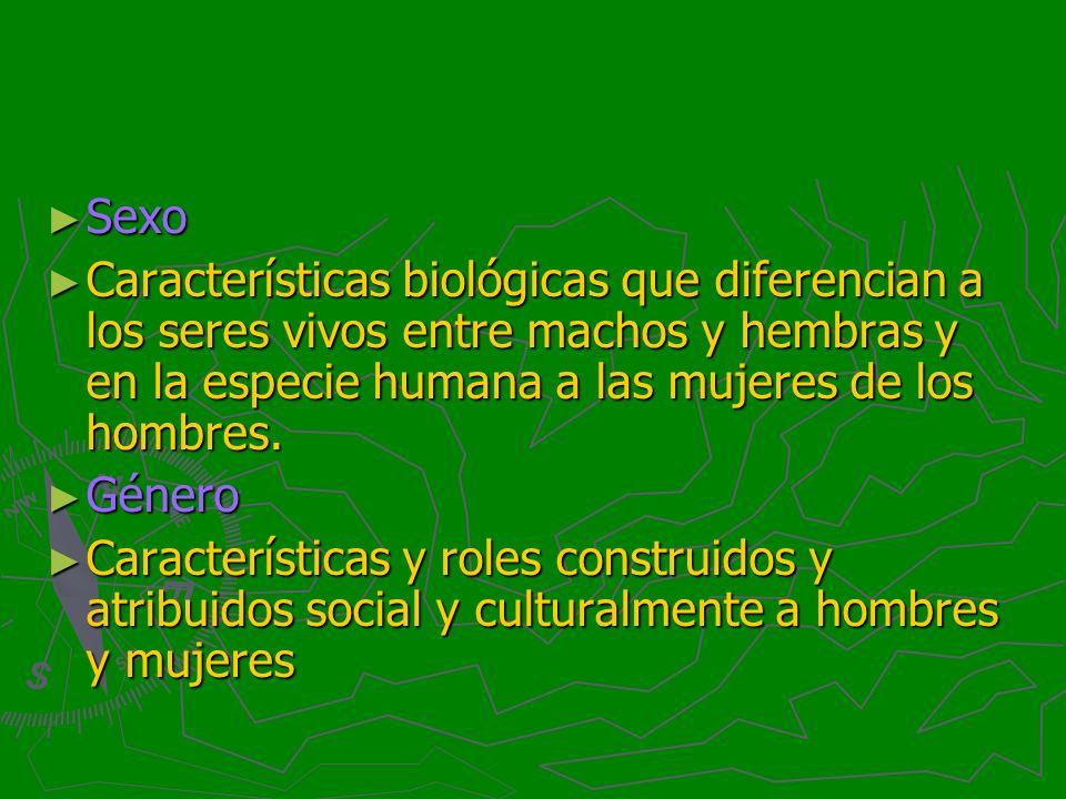 Sexo Características biológicas que diferencian a los seres vivos entre machos y hembras y en la especie humana a las mujeres de los hombres.