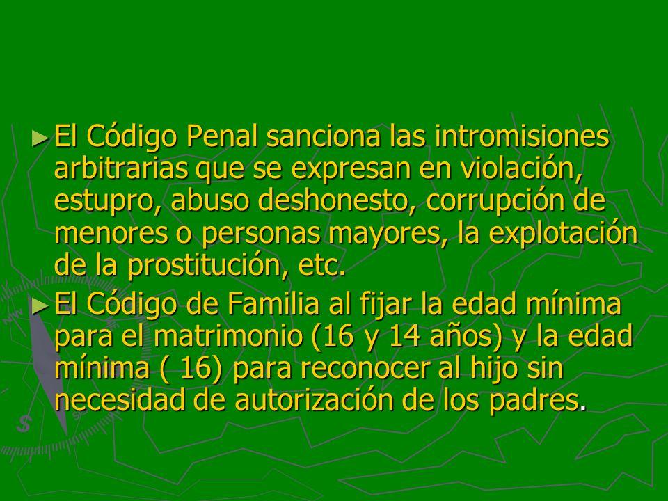 El Código Penal sanciona las intromisiones arbitrarias que se expresan en violación, estupro, abuso deshonesto, corrupción de menores o personas mayores, la explotación de la prostitución, etc.