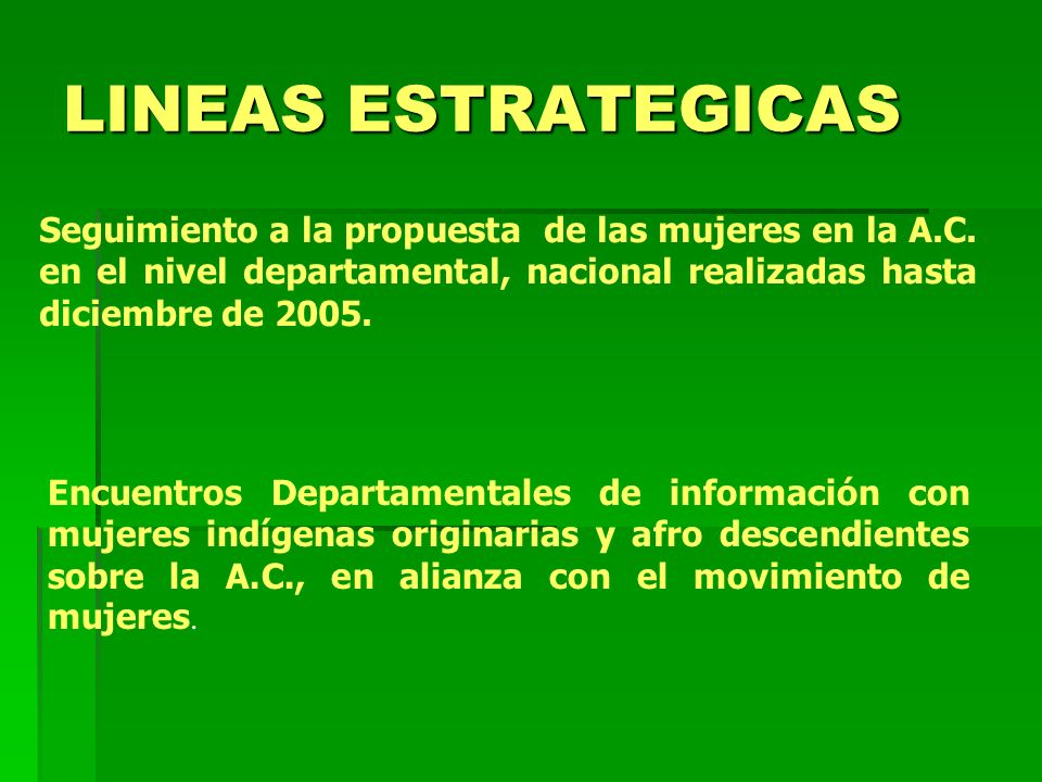 LINEAS ESTRATEGICAS Seguimiento a la propuesta de las mujeres en la A.C. en el nivel departamental, nacional realizadas hasta diciembre de 2005.