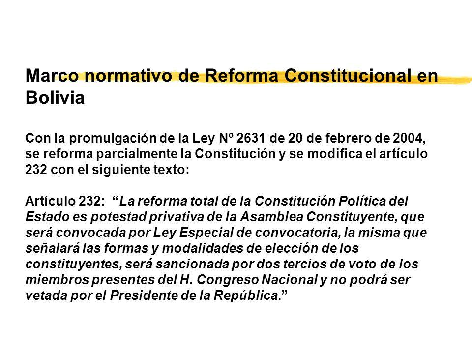 Marco normativo de Reforma Constitucional en Bolivia Con la promulgación de la Ley Nº 2631 de 20 de febrero de 2004, se reforma parcialmente la Constitución y se modifica el artículo 232 con el siguiente texto: Artículo 232: La reforma total de la Constitución Política del Estado es potestad privativa de la Asamblea Constituyente, que será convocada por Ley Especial de convocatoria, la misma que señalará las formas y modalidades de elección de los constituyentes, será sancionada por dos tercios de voto de los miembros presentes del H.