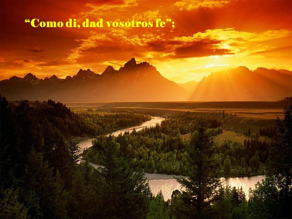 Como di, dad vosotros fe ;