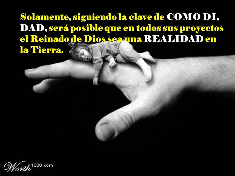 Solamente, siguiendo la clave de COMO DI, DAD, será posible que en todos sus proyectos el Reinado de Dios sea una REALIDAD en la Tierra.