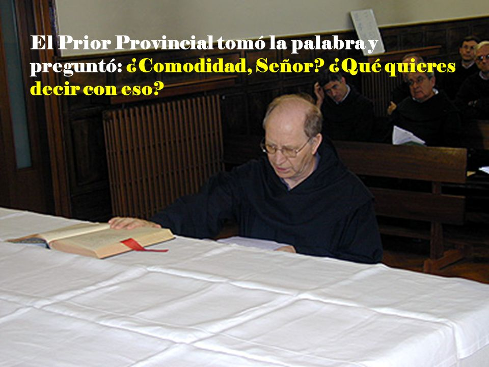 El Prior Provincial tomó la palabra y preguntó: ¿Comodidad, Señor