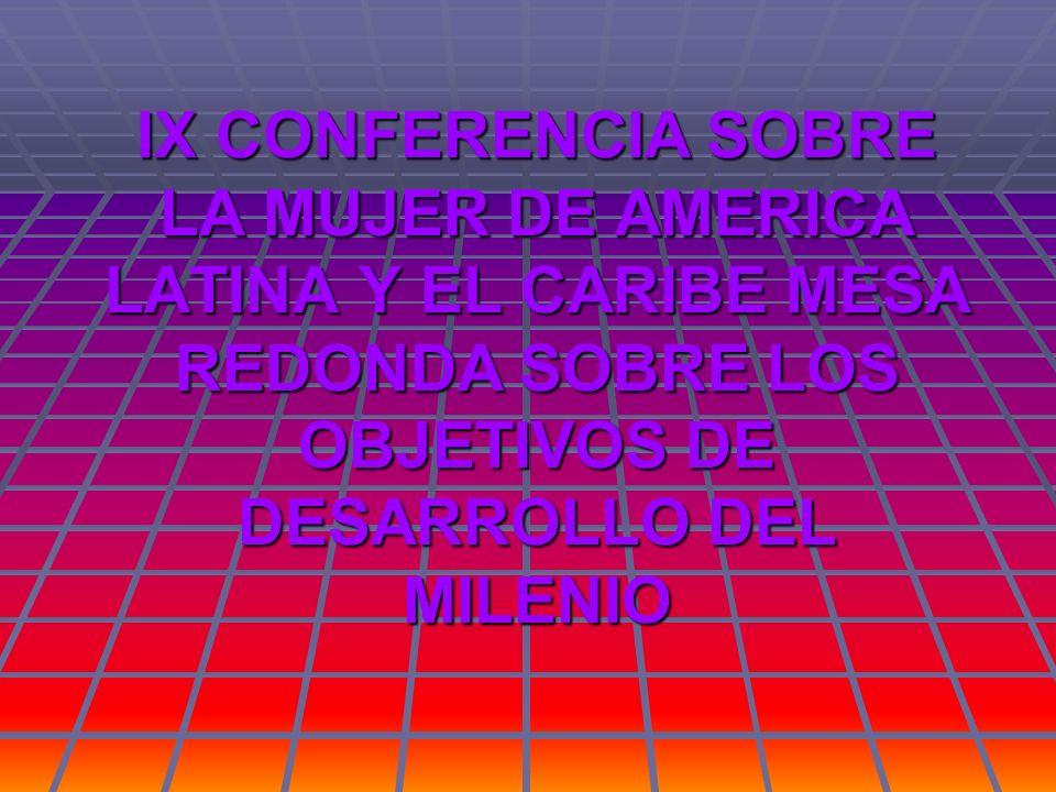 IX CONFERENCIA SOBRE LA MUJER DE AMERICA LATINA Y EL CARIBE MESA REDONDA SOBRE LOS OBJETIVOS DE DESARROLLO DEL MILENIO