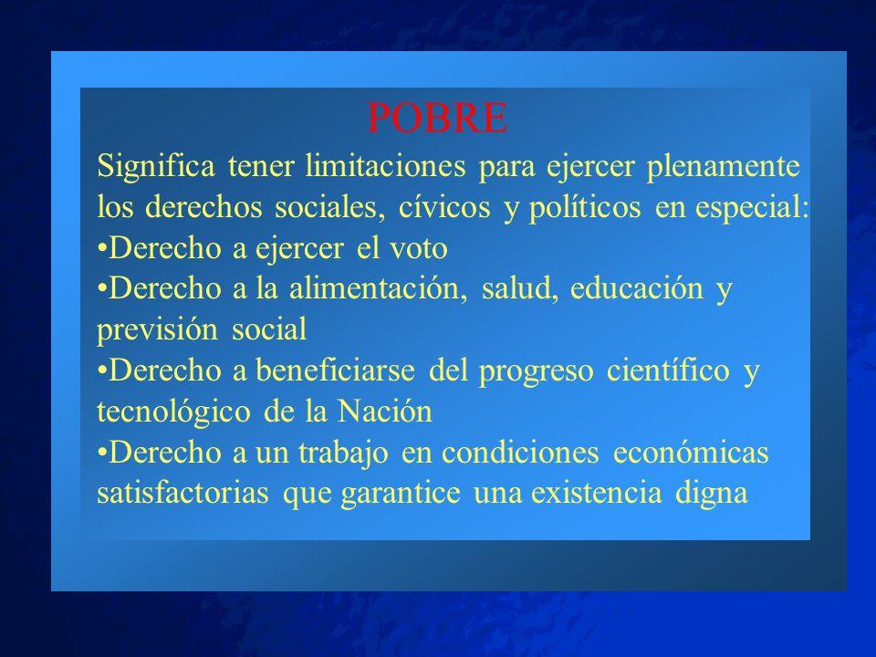 POBRE Significa tener limitaciones para ejercer plenamente los derechos sociales, cívicos y políticos en especial: