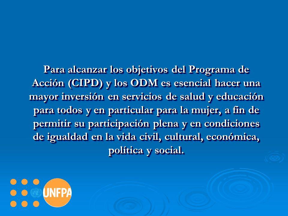 Para alcanzar los objetivos del Programa de Acción (CIPD) y los ODM es esencial hacer una mayor inversión en servicios de salud y educación para todos y en particular para la mujer, a fin de permitir su participación plena y en condiciones de igualdad en la vida civil, cultural, económica, política y social.