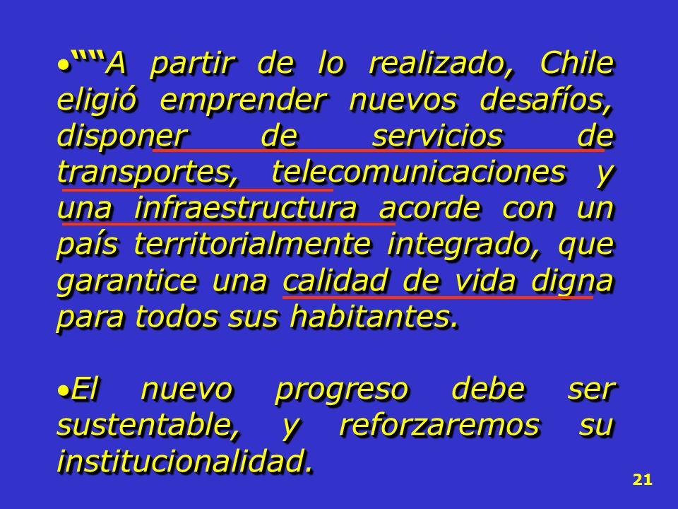 A partir de lo realizado, Chile eligió emprender nuevos desafíos, disponer de servicios de transportes, telecomunicaciones y una infraestructura acorde con un país territorialmente integrado, que garantice una calidad de vida digna para todos sus habitantes.