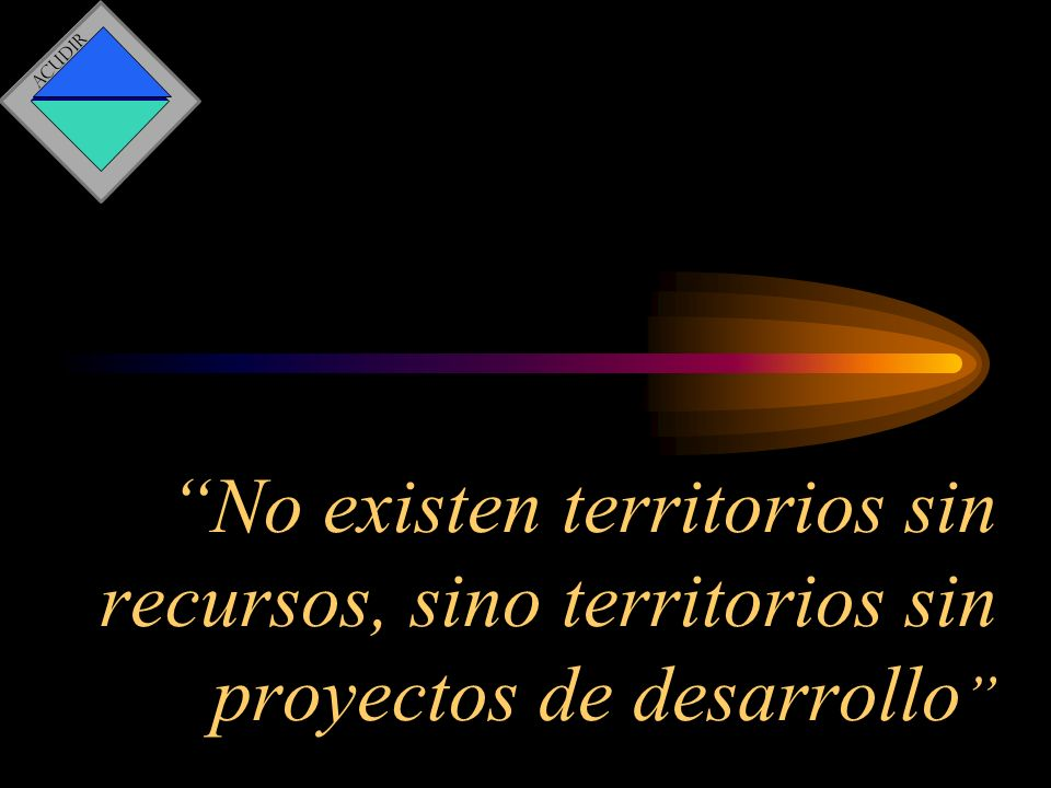 ACUDIR No existen territorios sin recursos, sino territorios sin proyectos de desarrollo