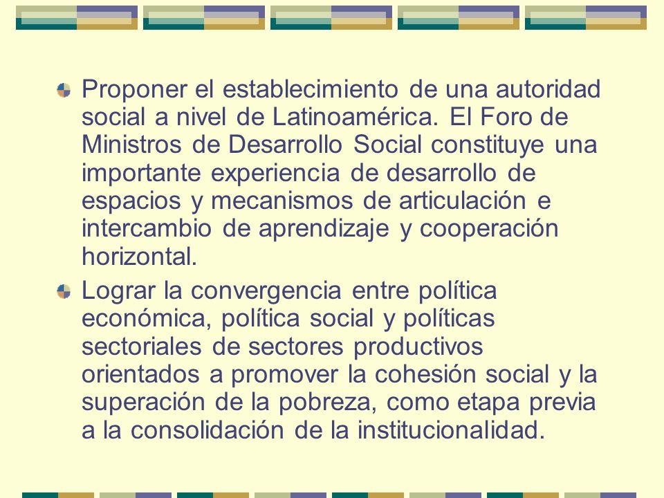 Proponer el establecimiento de una autoridad social a nivel de Latinoamérica. El Foro de Ministros de Desarrollo Social constituye una importante experiencia de desarrollo de espacios y mecanismos de articulación e intercambio de aprendizaje y cooperación horizontal.