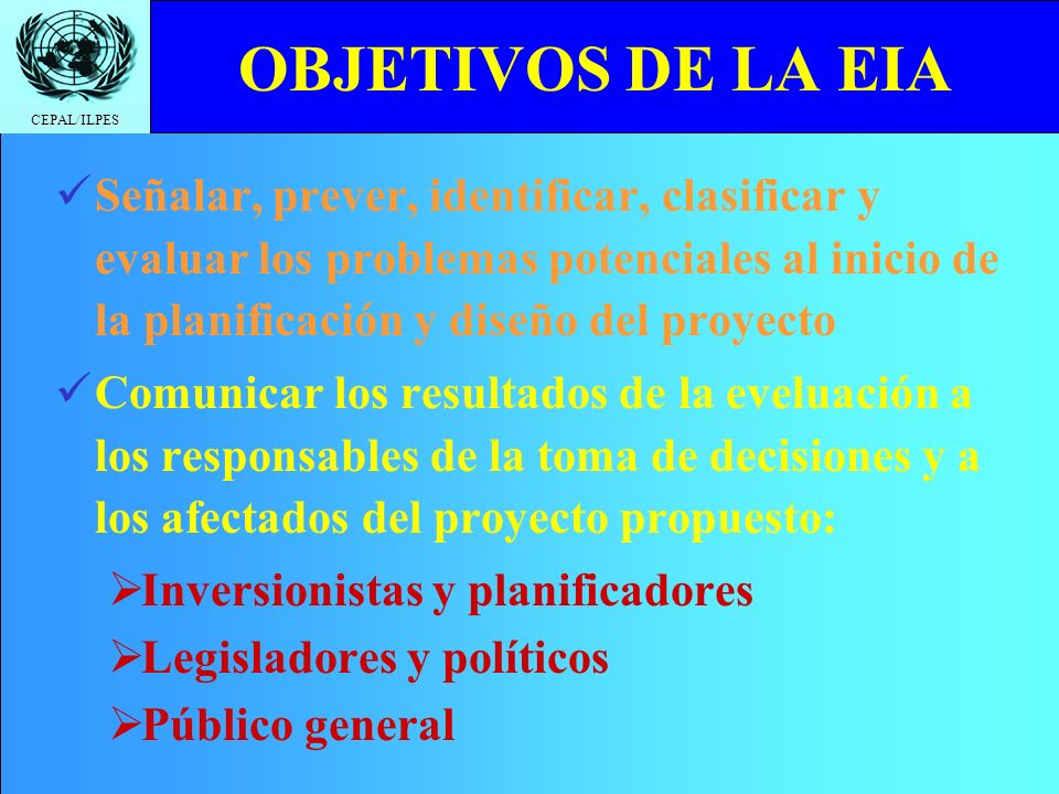 OBJETIVOS DE LA EIA Señalar, prever, identificar, clasificar y evaluar los problemas potenciales al inicio de la planificación y diseño del proyecto.