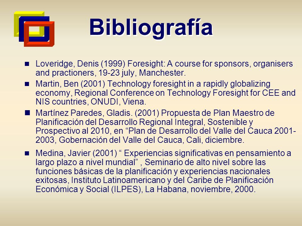Bibliografía Loveridge, Denis (1999) Foresight: A course for sponsors, organisers and practioners, july, Manchester.