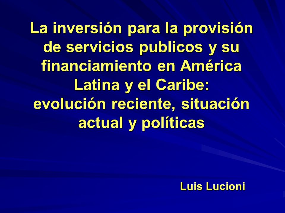 La inversión para la provisión de servicios publicos y su financiamiento en América Latina y el Caribe: evolución reciente, situación actual y políticas Luis Lucioni