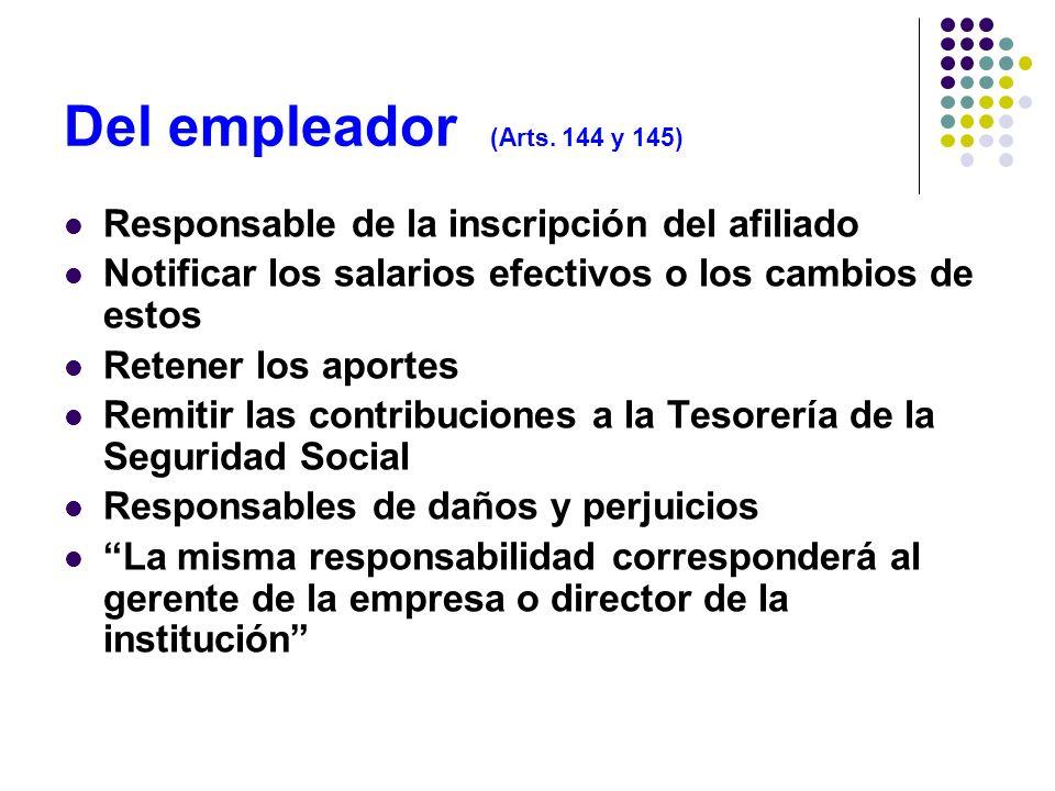 Del empleador (Arts. 144 y 145)Responsable de la inscripción del afiliado. Notificar los salarios efectivos o los cambios de estos.