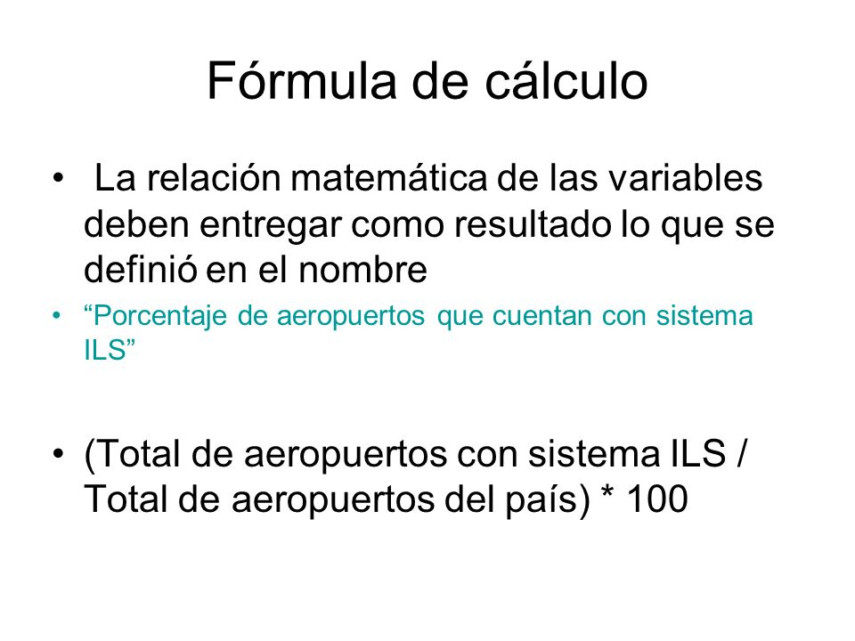 Fórmula de cálculo La relación matemática de las variables deben entregar como resultado lo que se definió en el nombre.