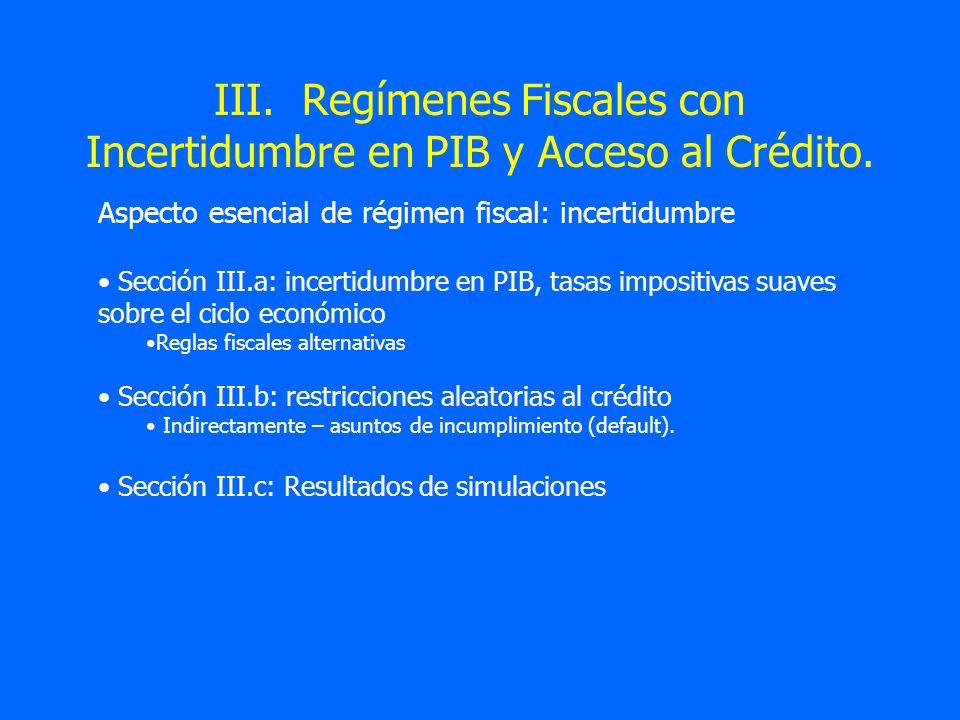 III. Regímenes Fiscales con Incertidumbre en PIB y Acceso al Crédito.