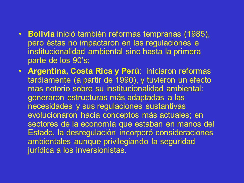 Bolivia inició también reformas tempranas (1985), pero éstas no impactaron en las regulaciones e institucionalidad ambiental sino hasta la primera parte de los 90's;