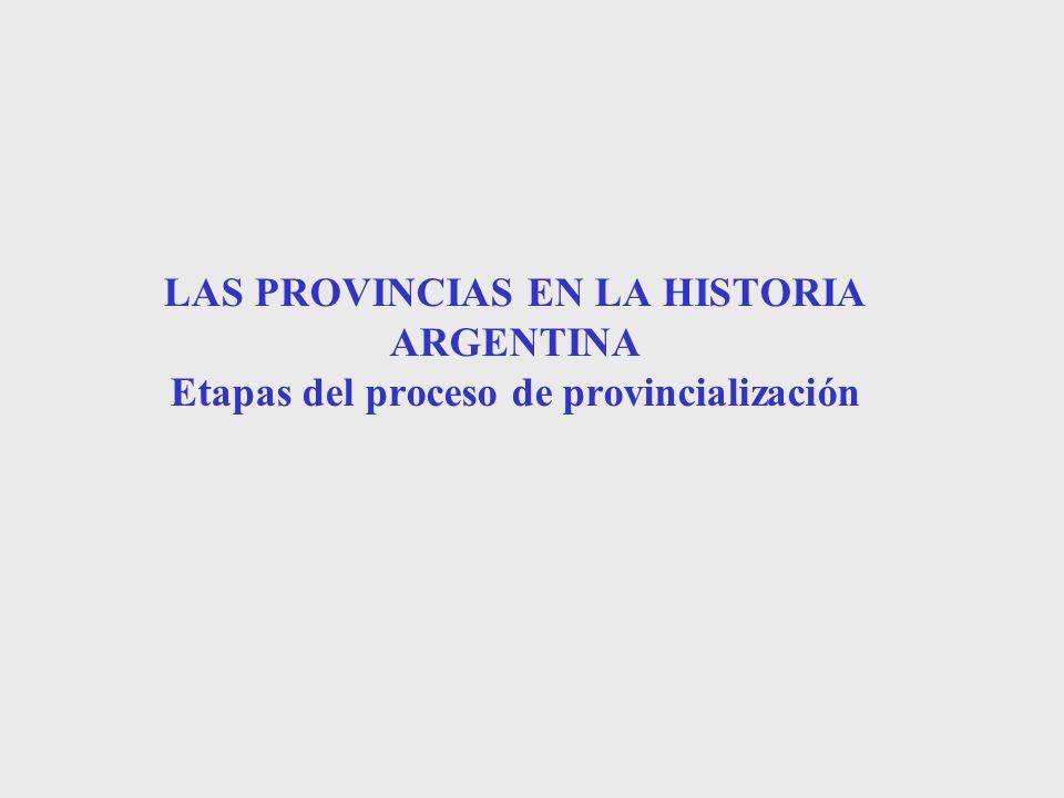 LAS PROVINCIAS EN LA HISTORIA ARGENTINA Etapas del proceso de provincialización