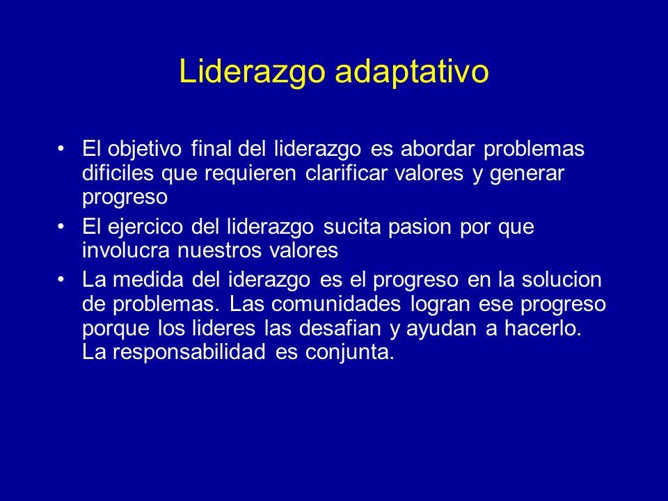 Liderazgo adaptativo El objetivo final del liderazgo es abordar problemas dificiles que requieren clarificar valores y generar progreso.