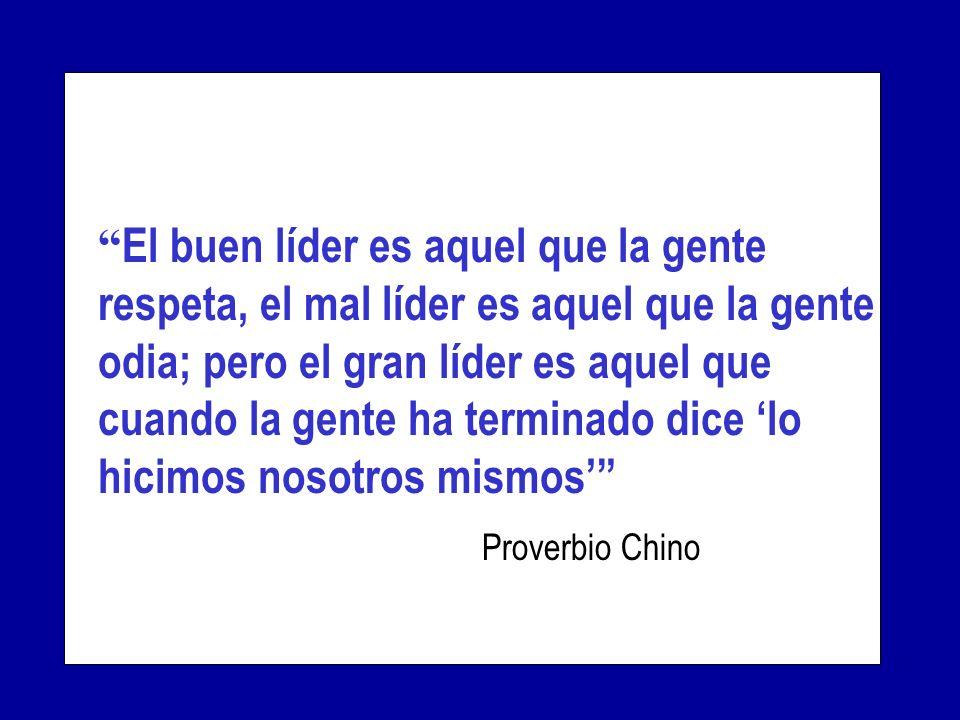 El buen líder es aquel que la gente respeta, el mal líder es aquel que la gente odia; pero el gran líder es aquel que cuando la gente ha terminado dice 'lo hicimos nosotros mismos' Proverbio Chino