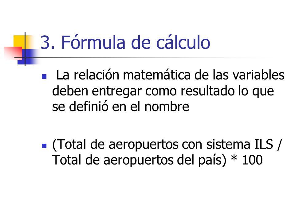 3. Fórmula de cálculo La relación matemática de las variables deben entregar como resultado lo que se definió en el nombre.
