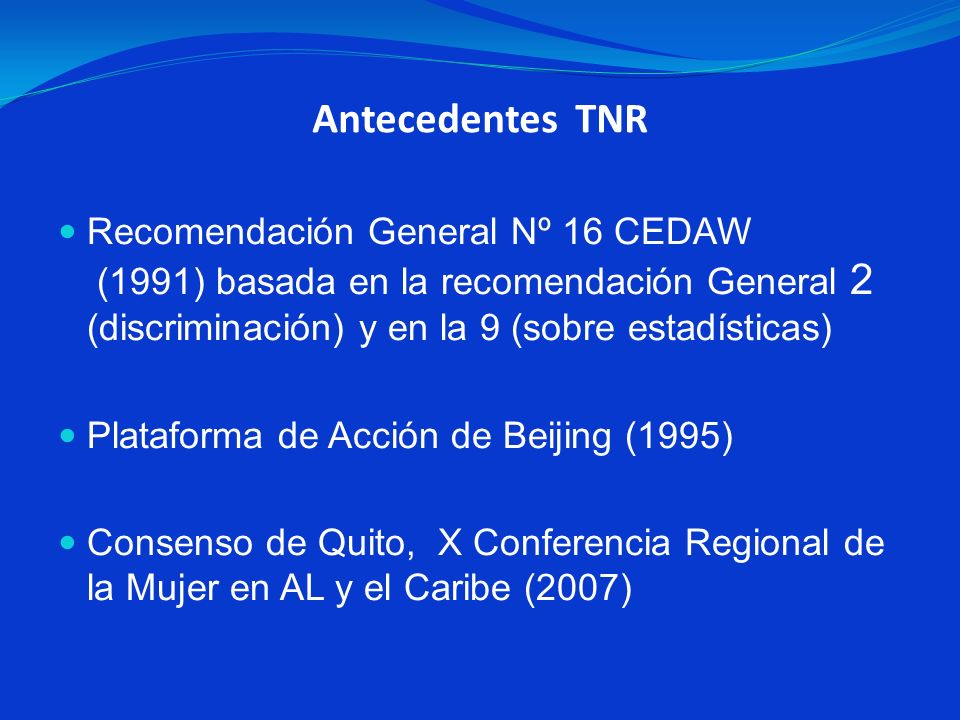 Antecedentes TNR Recomendación General Nº 16 CEDAW (1991) basada en la recomendación General 2 (discriminación) y en la 9 (sobre estadísticas)
