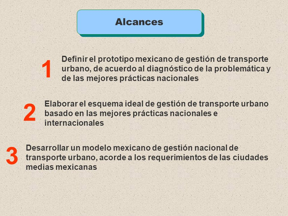 AlcancesDefinir el prototipo mexicano de gestión de transporte urbano, de acuerdo al diagnóstico de la problemática y.