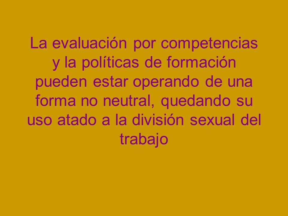 La evaluación por competencias y la políticas de formación pueden estar operando de una forma no neutral, quedando su uso atado a la división sexual del trabajo