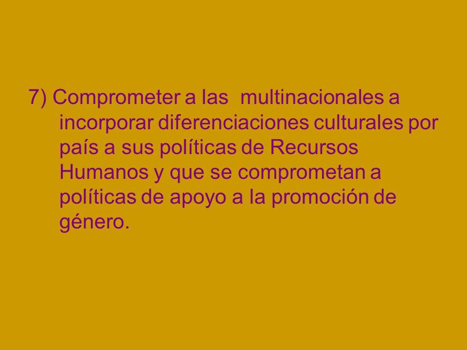 7) Comprometer a las multinacionales a incorporar diferenciaciones culturales por país a sus políticas de Recursos Humanos y que se comprometan a políticas de apoyo a la promoción de género.