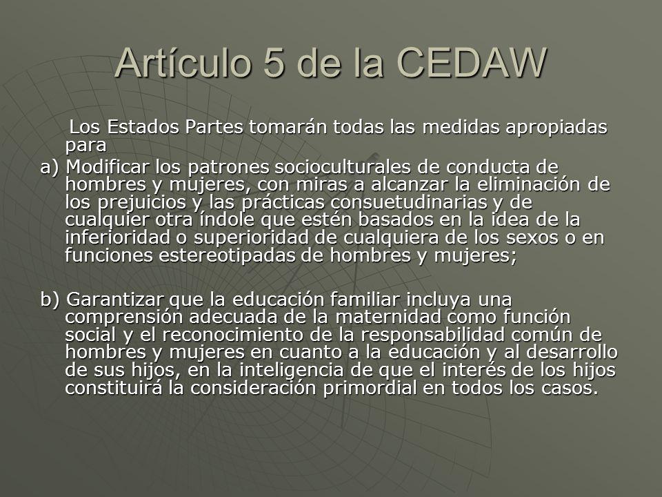 Artículo 5 de la CEDAW Los Estados Partes tomarán todas las medidas apropiadas para.